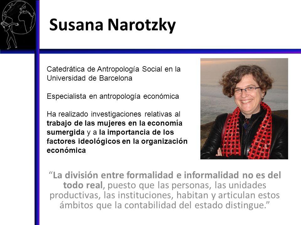 Susana Narotzky La división entre formalidad e informalidad no es del todo real, puesto que las personas, las unidades productivas, las instituciones,