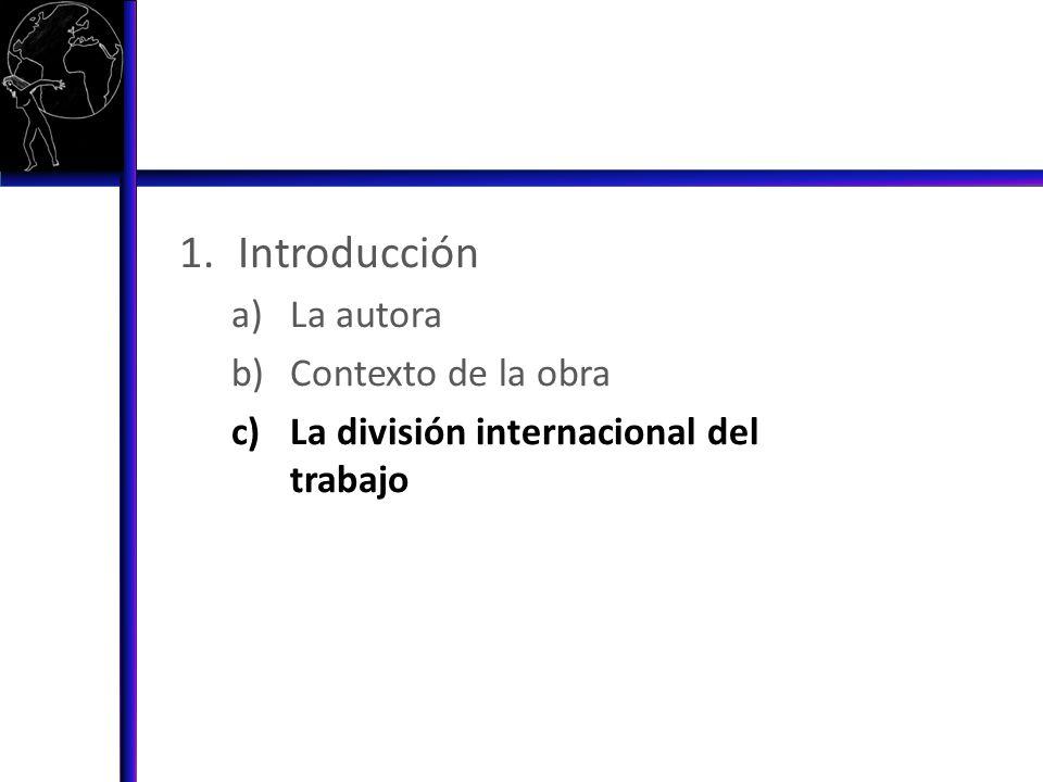 1.Introducción a)La autora b)Contexto de la obra c)La división internacional del trabajo