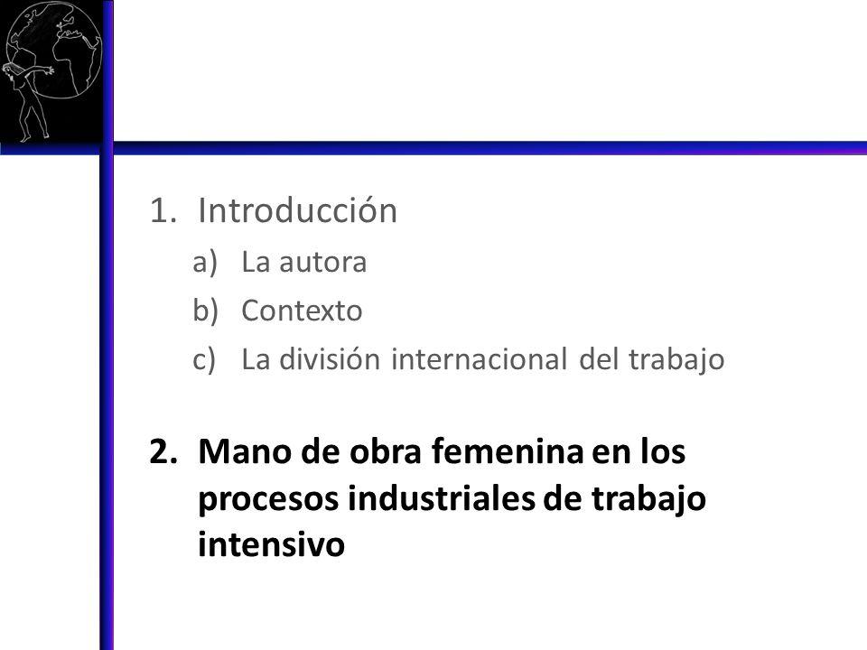 1.Introducción a)La autora b)Contexto c)La división internacional del trabajo 2.Mano de obra femenina en los procesos industriales de trabajo femenino 3.Modos diferenciales de empleo.