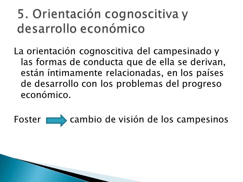 5. Orientación cognoscitiva y desarrollo económico La orientación cognoscitiva del campesinado y las formas de conducta que de ella se derivan, están