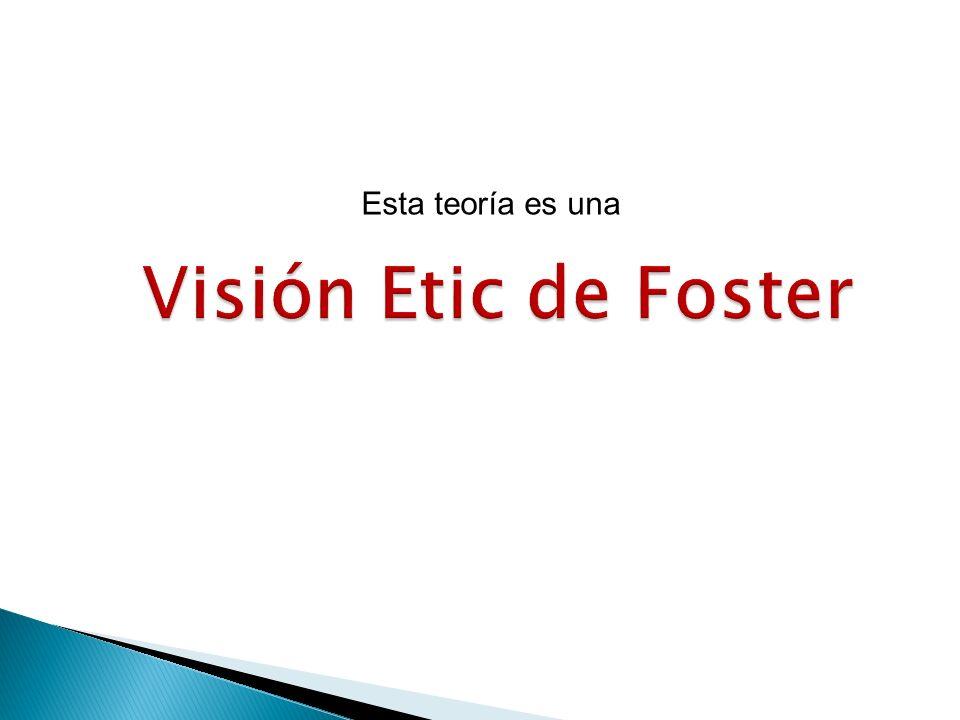 Visión Etic de Foster Esta teoría es una