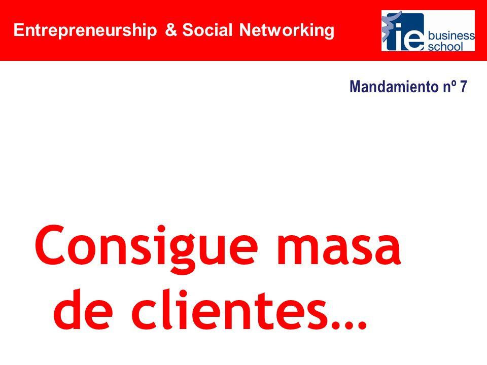 Entrepreneurship & Social Networking Mandamiento nº 7 Consigue masa de clientes…