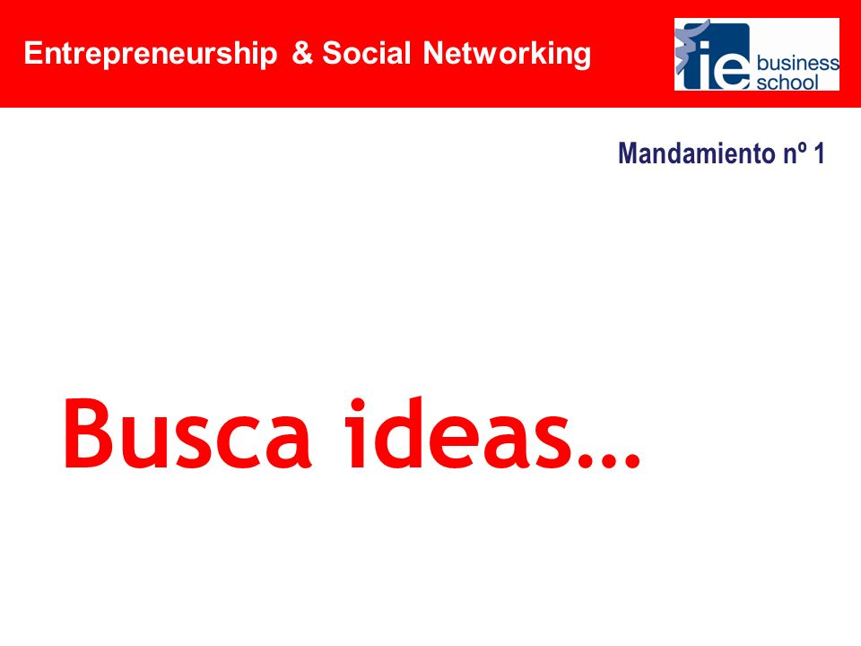 Entrepreneurship & Social Networking Mandamiento nº 1 Busca ideas…