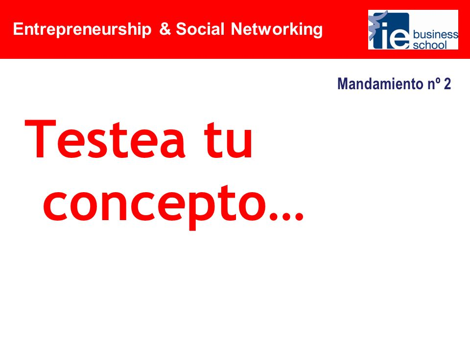 Entrepreneurship & Social Networking Mandamiento nº 2 Testea tu concepto…