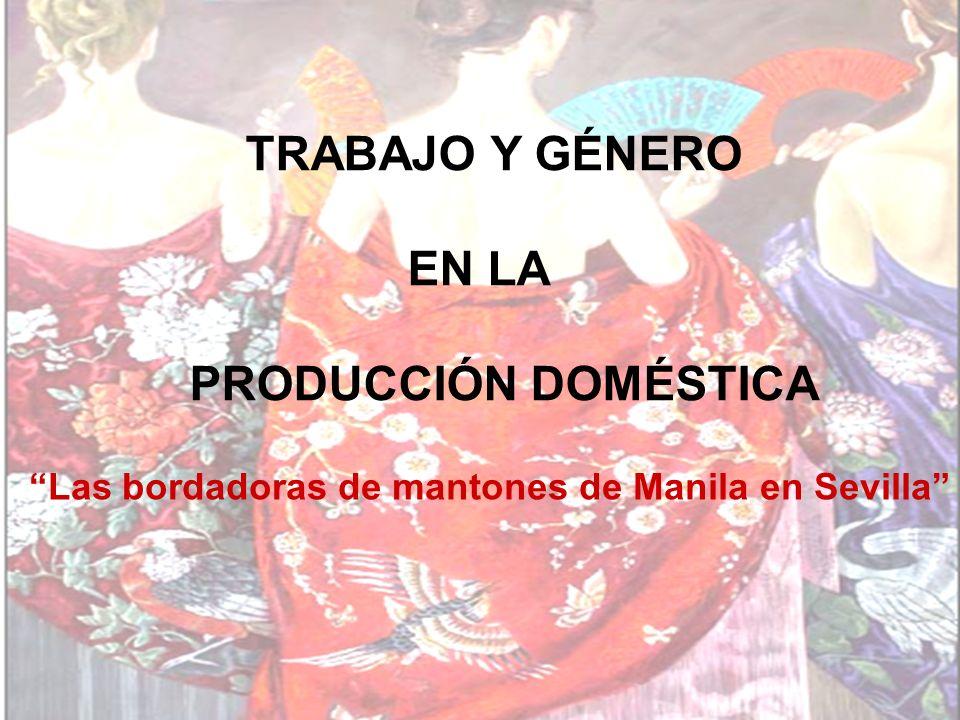 TRABAJO Y GÉNERO EN LA PRODUCCIÓN DOMÉSTICA Las bordadoras de mantones de Manila en Sevilla