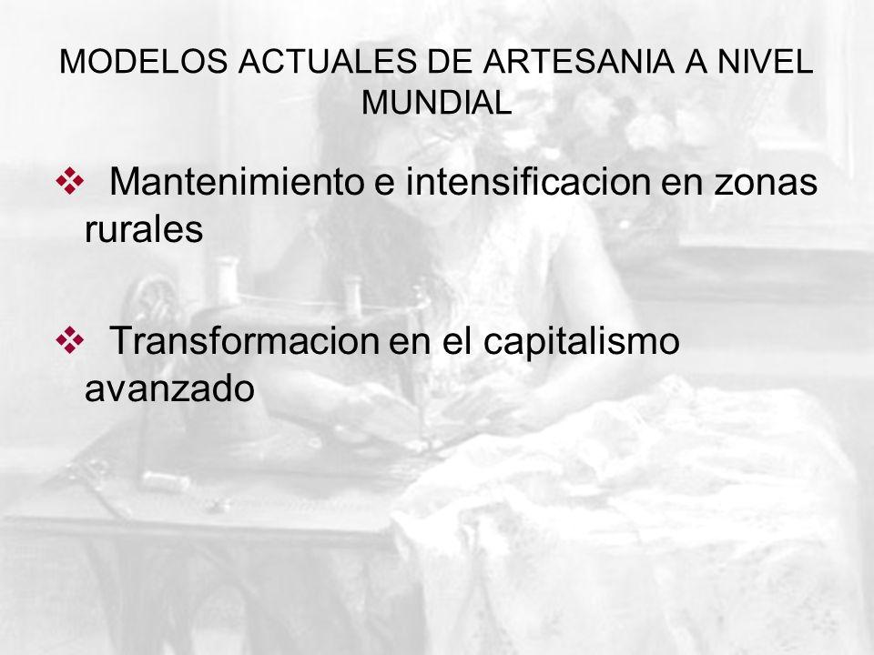 MODELOS ACTUALES DE ARTESANIA A NIVEL MUNDIAL Mantenimiento e intensificacion en zonas rurales Transformacion en el capitalismo avanzado
