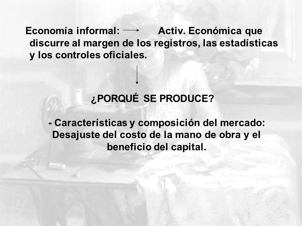 Economía informal: Activ. Económica que discurre al margen de los registros, las estadísticas y los controles oficiales. ¿PORQUÉ SE PRODUCE? - Caracte