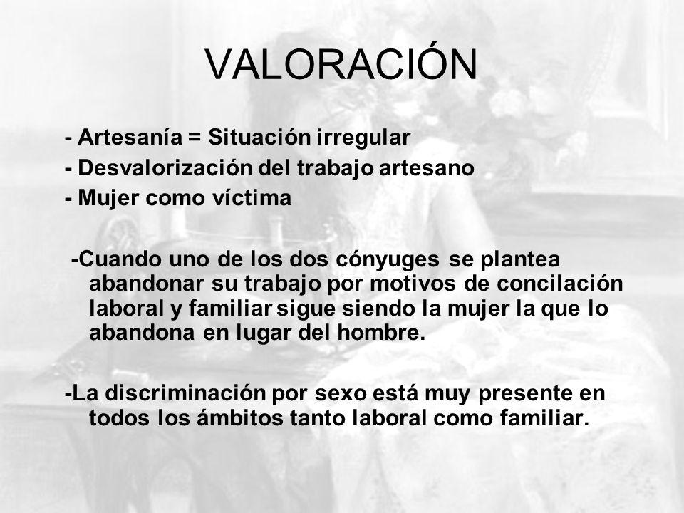 VALORACIÓN - Artesanía = Situación irregular - Desvalorización del trabajo artesano - Mujer como víctima -Cuando uno de los dos cónyuges se plantea ab