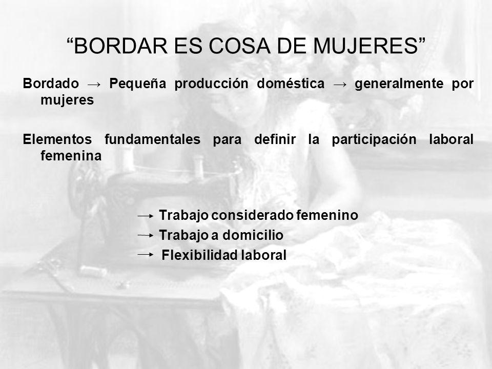 BORDAR ES COSA DE MUJERES Bordado Pequeña producción doméstica generalmente por mujeres Elementos fundamentales para definir la participación laboral