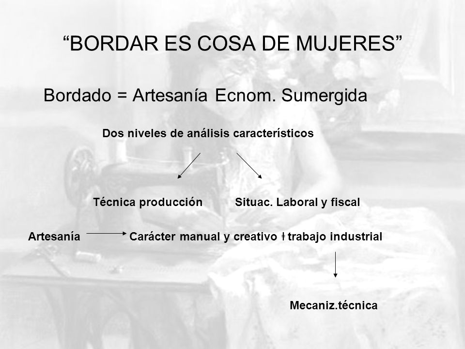 BORDAR ES COSA DE MUJERES Bordado = Artesanía Ecnom. Sumergida Dos niveles de análisis característicos Técnica producción Situac. Laboral y fiscal Art