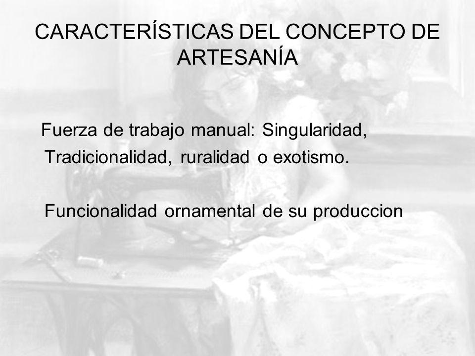 CARACTERÍSTICAS DEL CONCEPTO DE ARTESANÍA Fuerza de trabajo manual: Singularidad, Tradicionalidad, ruralidad o exotismo. Funcionalidad ornamental de s