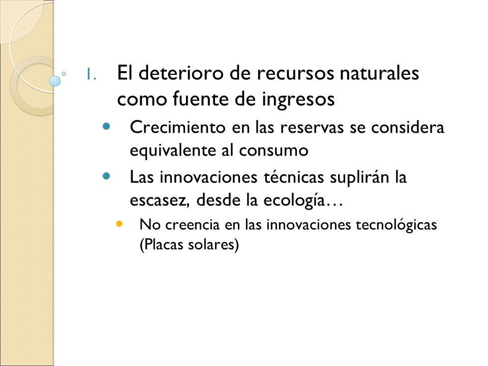 1. El deterioro de recursos naturales como fuente de ingresos Crecimiento en las reservas se considera equivalente al consumo Las innovaciones técnica