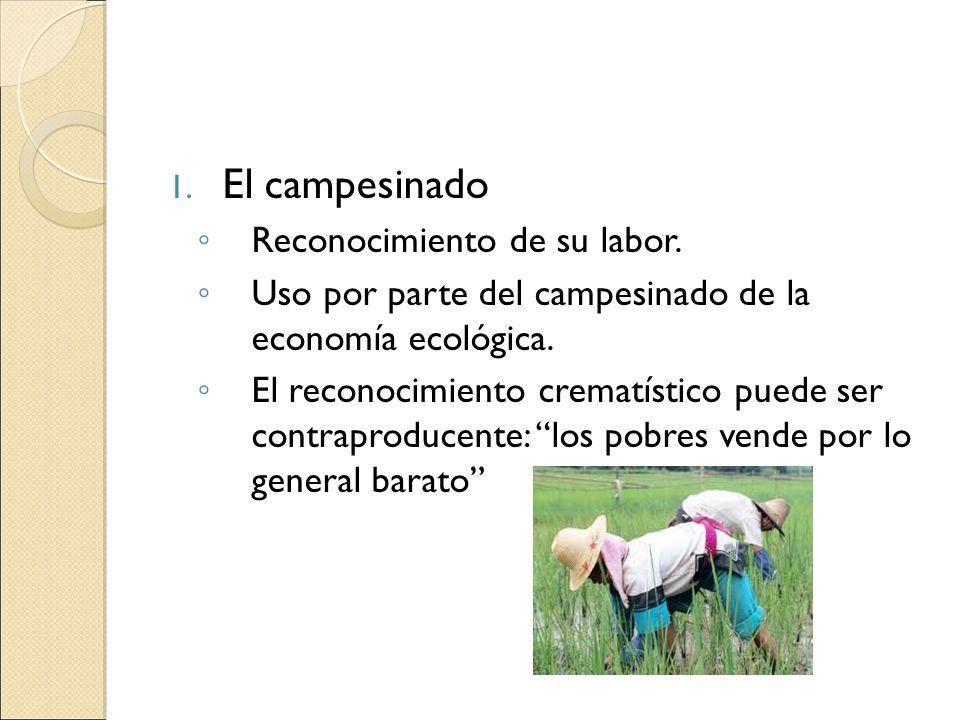 1. El campesinado Reconocimiento de su labor. Uso por parte del campesinado de la economía ecológica. El reconocimiento crematístico puede ser contrap