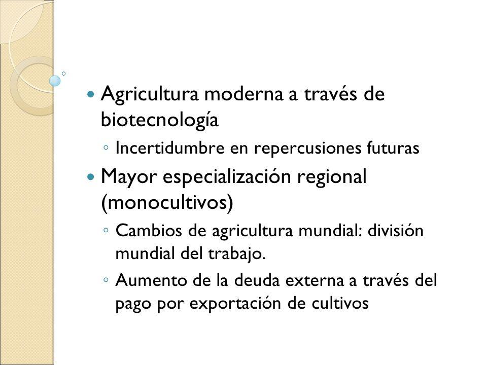 Agricultura moderna a través de biotecnología Incertidumbre en repercusiones futuras Mayor especialización regional (monocultivos) Cambios de agricult