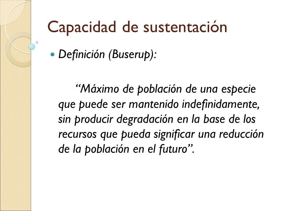 Capacidad de sustentación Definición (Buserup): Máximo de población de una especie que puede ser mantenido indefinidamente, sin producir degradación e