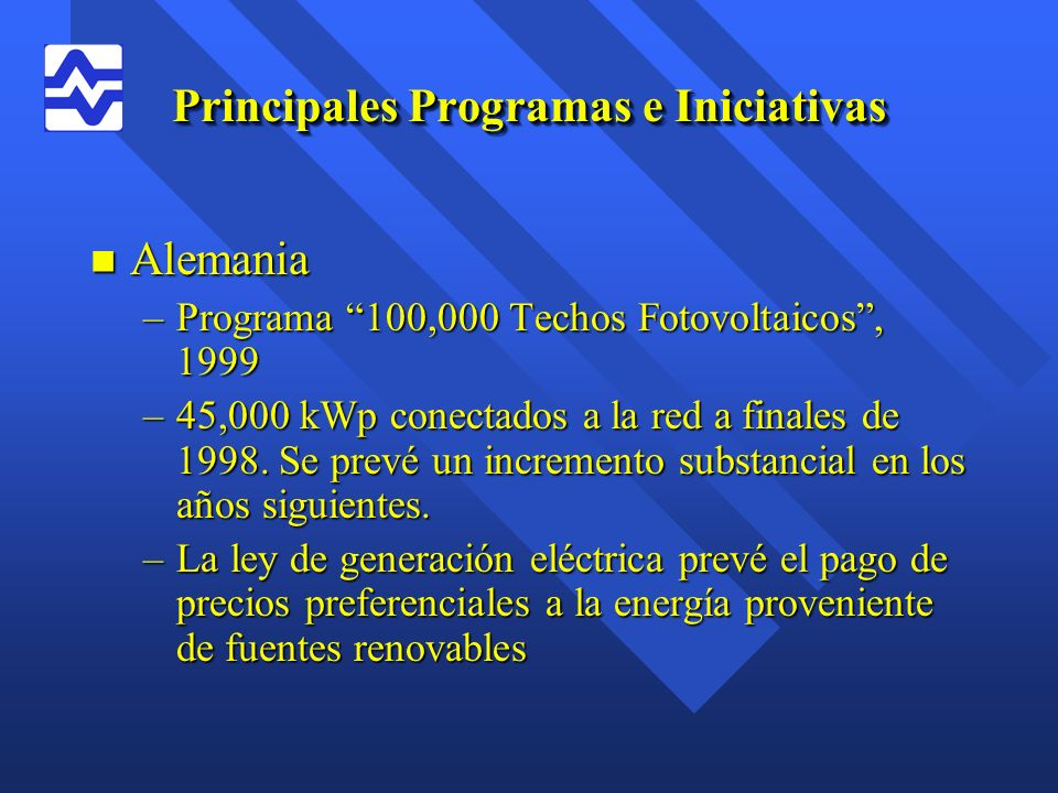 Principales Programas e Iniciativas n Alemania –Programa 100,000 Techos Fotovoltaicos, 1999 –45,000 kWp conectados a la red a finales de 1998. Se prev