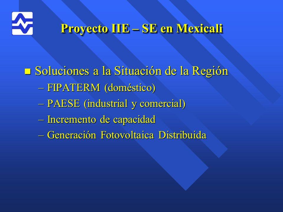 Proyecto IIE – SE en Mexicali n Soluciones a la Situación de la Región –FIPATERM (doméstico) –PAESE (industrial y comercial) –Incremento de capacidad