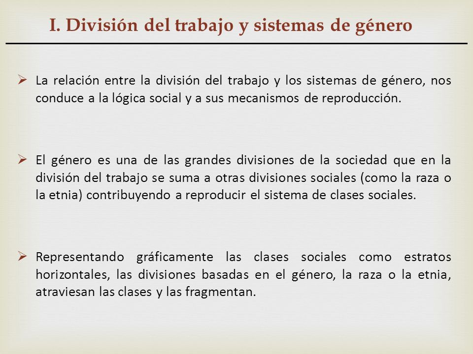 I. División del trabajo y sistemas de género La relación entre la división del trabajo y los sistemas de género, nos conduce a la lógica social y a su