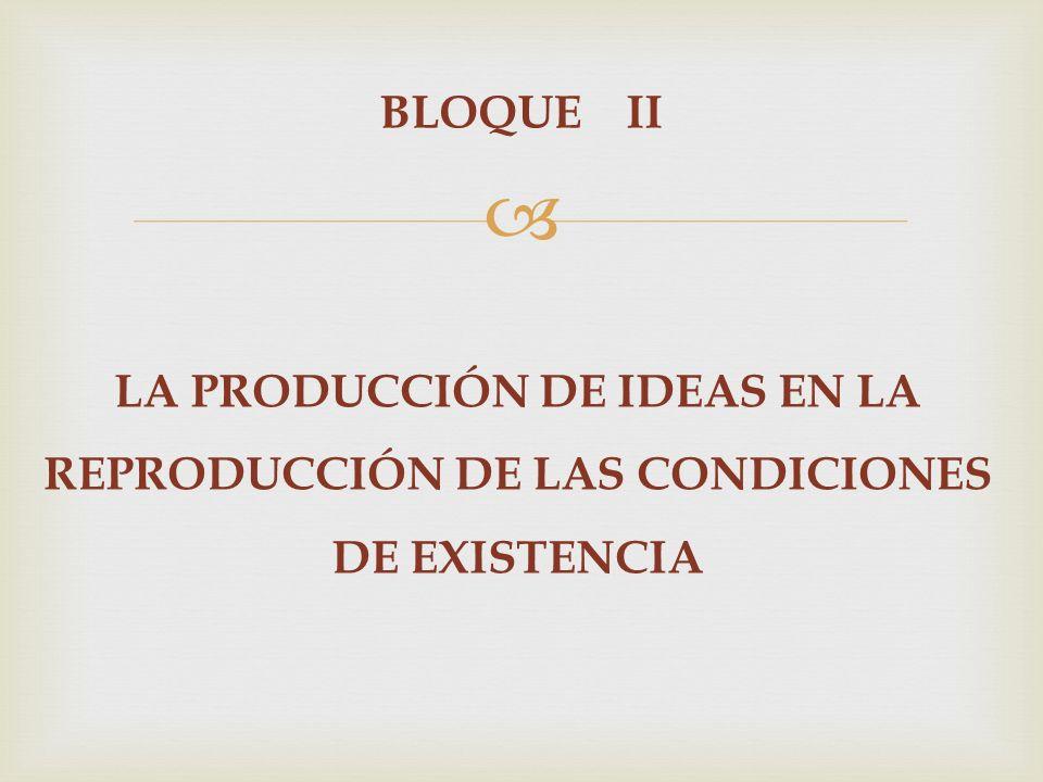 BLOQUE II LA PRODUCCIÓN DE IDEAS EN LA REPRODUCCIÓN DE LAS CONDICIONES DE EXISTENCIA
