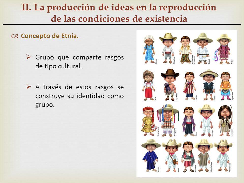 II. La producción de ideas en la reproducción de las condiciones de existencia Concepto de Etnia. Grupo que comparte rasgos de tipo cultural. A través