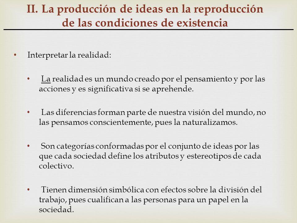 II. La producción de ideas en la reproducción de las condiciones de existencia Interpretar la realidad: La realidad es un mundo creado por el pensamie