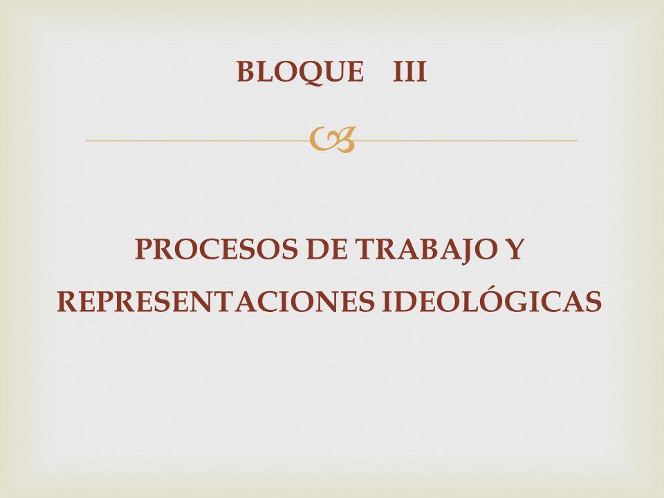 BLOQUE III PROCESOS DE TRABAJO Y REPRESENTACIONES IDEOLÓGICAS