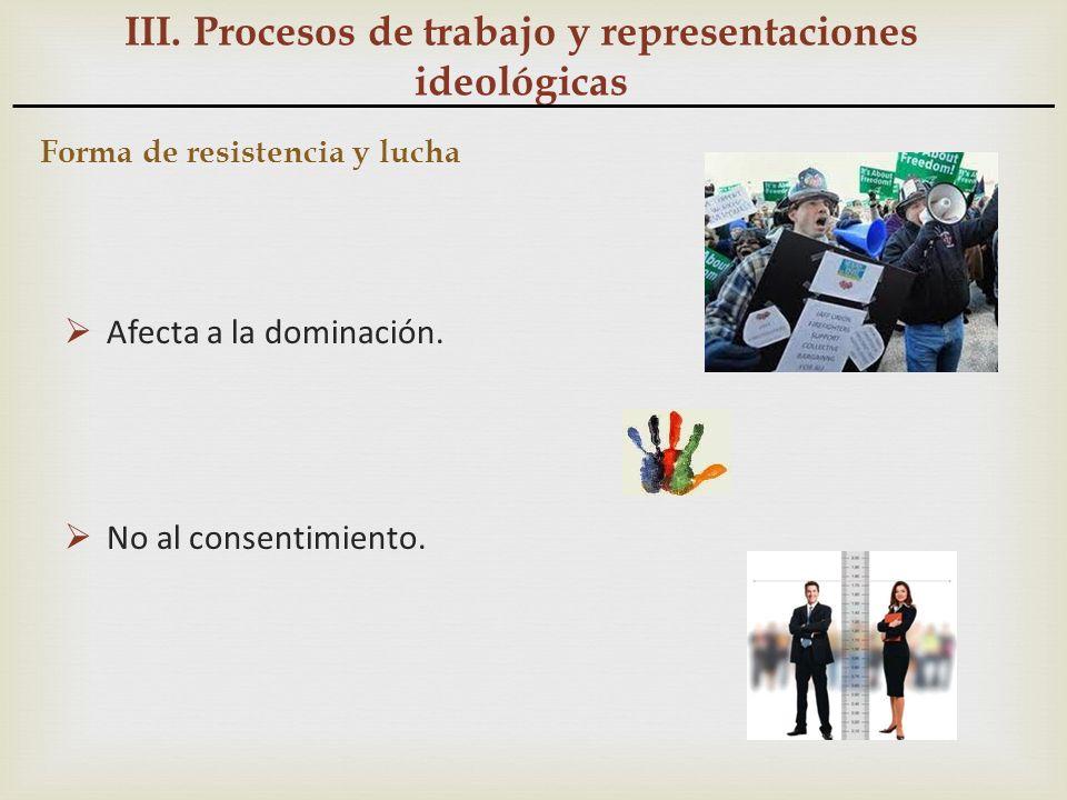 III. Procesos de trabajo y representaciones ideológicas Forma de resistencia y lucha Afecta a la dominación. No al consentimiento.