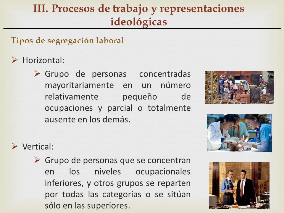 III. Procesos de trabajo y representaciones ideológicas Tipos de segregación laboral Horizontal: Grupo de personas concentradas mayoritariamente en un