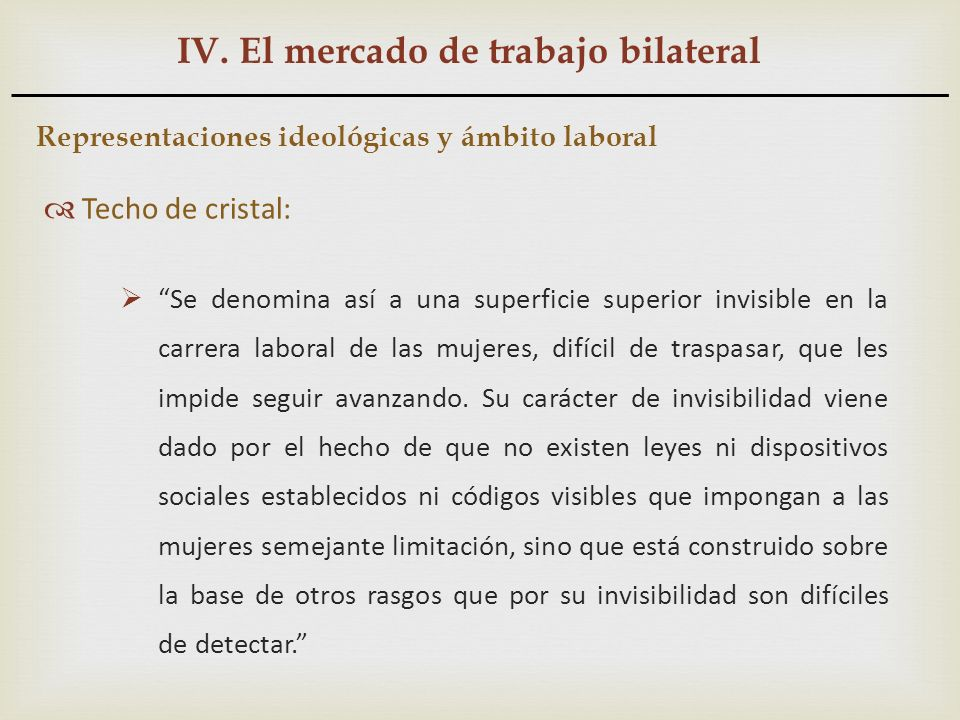 IV. El mercado de trabajo bilateral Representaciones ideológicas y ámbito laboral Techo de cristal: Se denomina así a una superficie superior invisibl