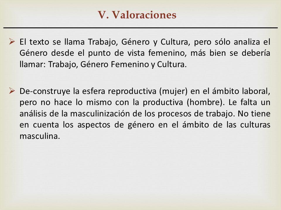 V. Valoraciones El texto se llama Trabajo, Género y Cultura, pero sólo analiza el Género desde el punto de vista femenino, más bien se debería llamar: