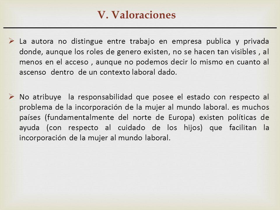V. Valoraciones La autora no distingue entre trabajo en empresa publica y privada donde, aunque los roles de genero existen, no se hacen tan visibles,