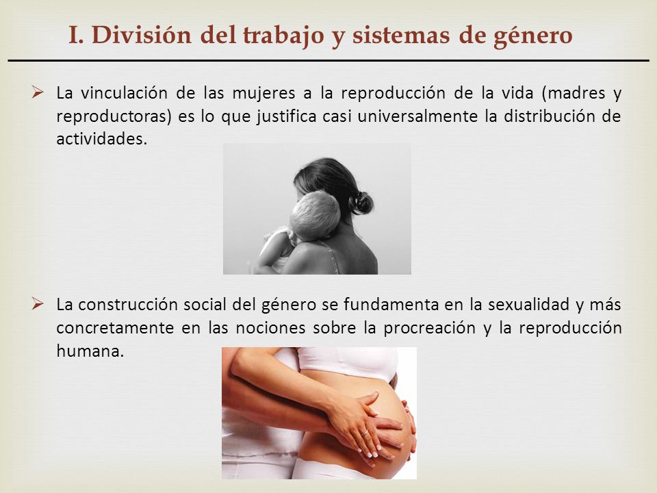 I. División del trabajo y sistemas de género La vinculación de las mujeres a la reproducción de la vida (madres y reproductoras) es lo que justifica c