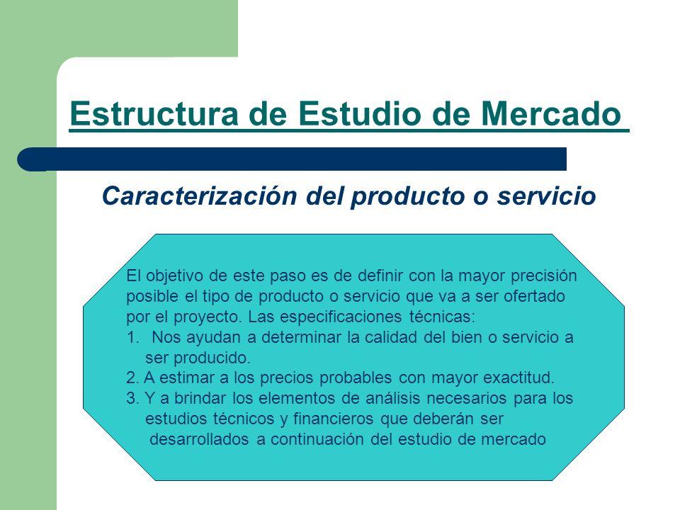 Estructura de Estudio de Mercado Caracterización del producto o servicio El objetivo de este paso es de definir con la mayor precisión posible el tipo