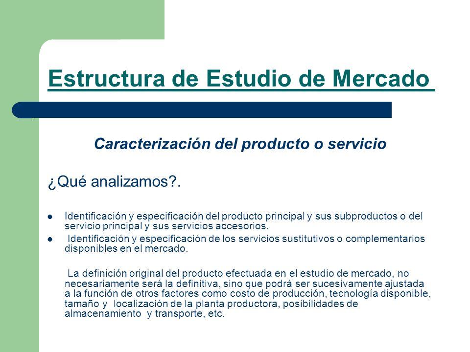 Estructura de Estudio de Mercado Caracterización del producto o servicio ¿Qué analizamos?. Identificación y especificación del producto principal y su
