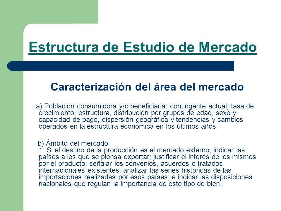 Estructura de Estudio de Mercado Caracterización del área del mercado a) Población consumidora y/o beneficiaria: contingente actual, tasa de crecimien