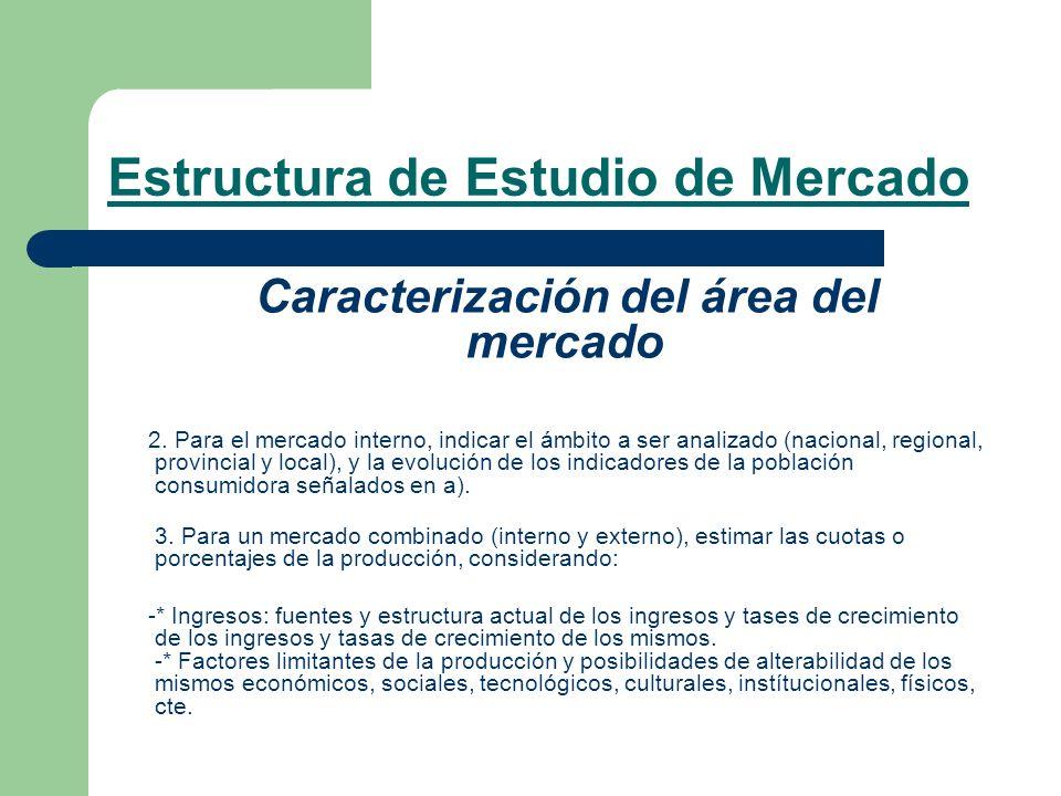 Estructura de Estudio de Mercado Caracterización del área del mercado 2. Para el mercado interno, indicar el ámbito a ser analizado (nacional, regiona