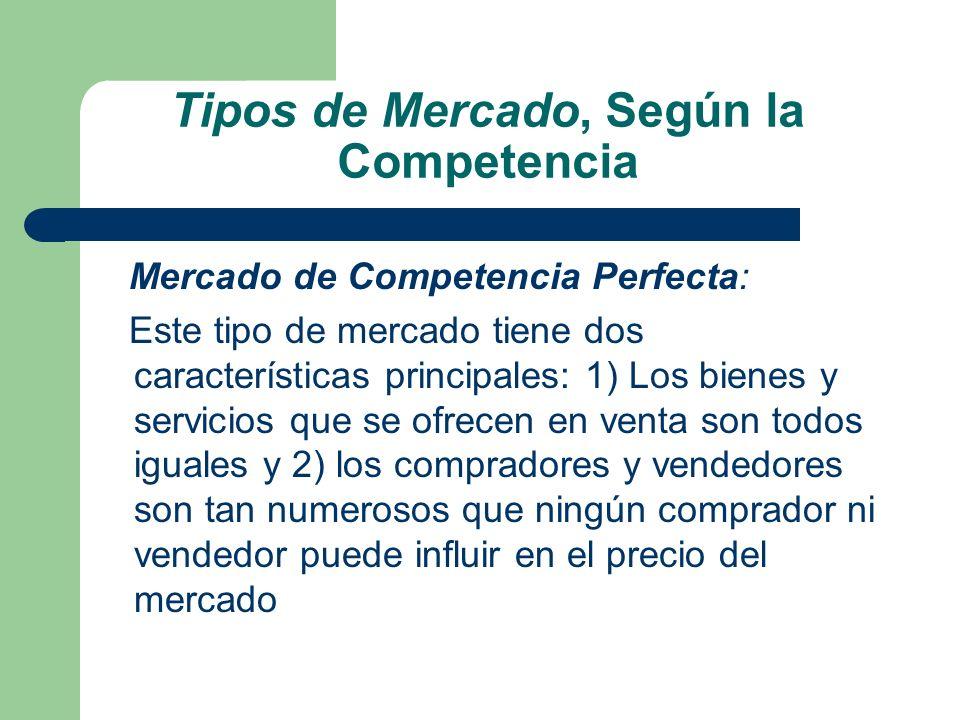 Tipos de Mercado, Según la Competencia Mercado de Competencia Perfecta: Este tipo de mercado tiene dos características principales: 1) Los bienes y se