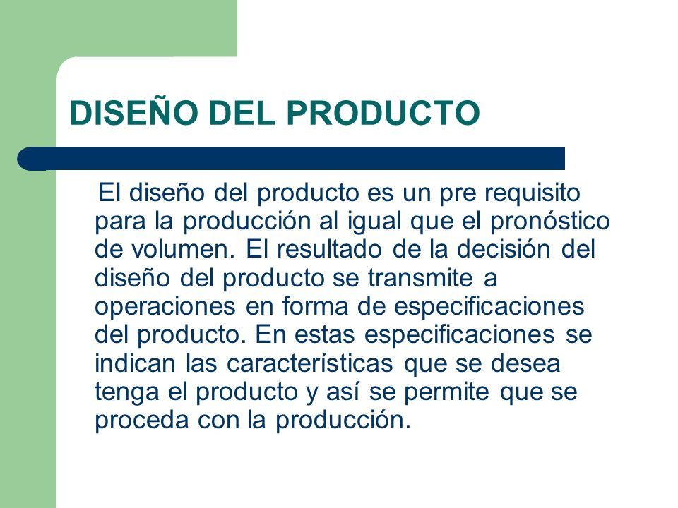 DISEÑO DEL PRODUCTO El diseño del producto es un pre requisito para la producción al igual que el pronóstico de volumen. El resultado de la decisión d
