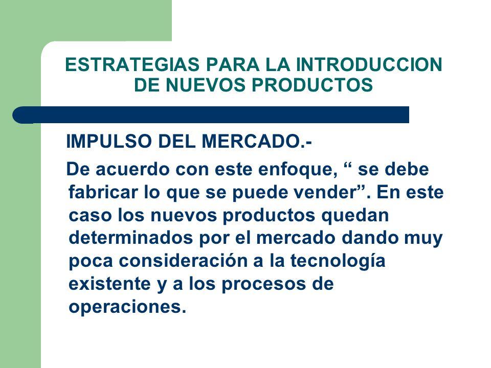 ESTRATEGIAS PARA LA INTRODUCCION DE NUEVOS PRODUCTOS IMPULSO DEL MERCADO.- De acuerdo con este enfoque, se debe fabricar lo que se puede vender. En es