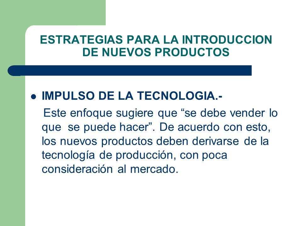 ESTRATEGIAS PARA LA INTRODUCCION DE NUEVOS PRODUCTOS IMPULSO DE LA TECNOLOGIA.- Este enfoque sugiere que se debe vender lo que se puede hacer. De acue