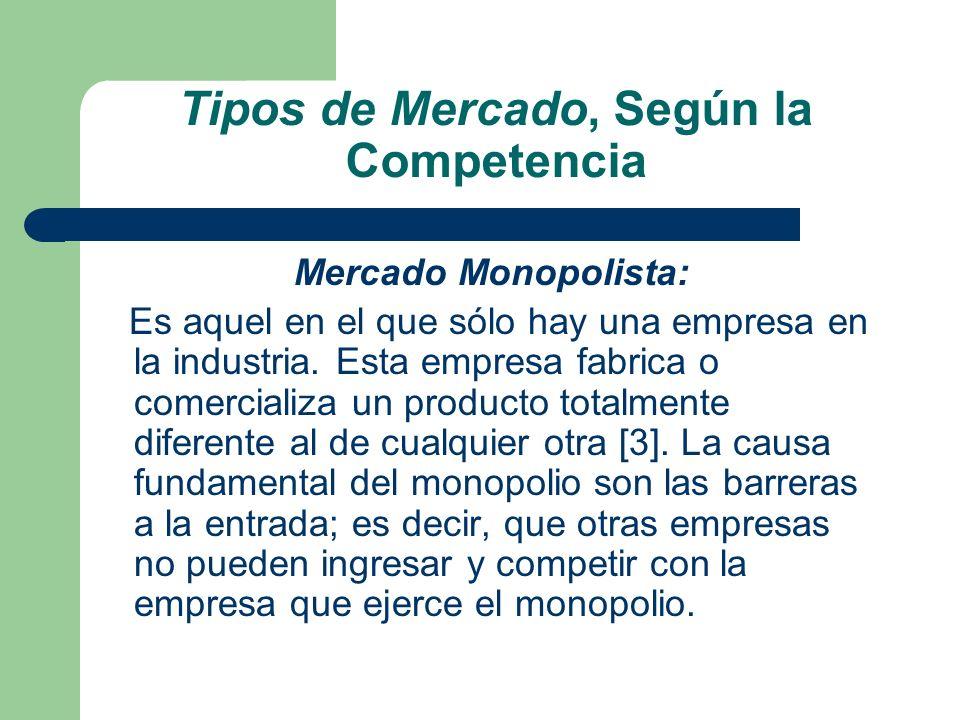 Tipos de Mercado, Según la Competencia Mercado Monopolista: Es aquel en el que sólo hay una empresa en la industria. Esta empresa fabrica o comerciali