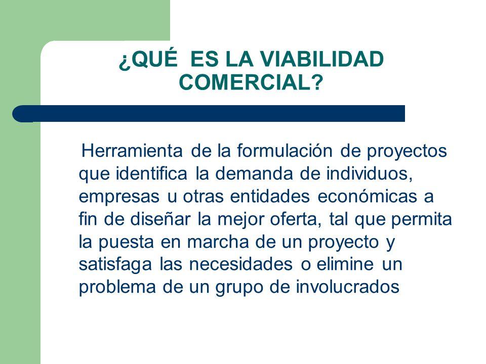 ¿QUÉ ES LA VIABILIDAD COMERCIAL? Herramienta de la formulación de proyectos que identifica la demanda de individuos, empresas u otras entidades económ