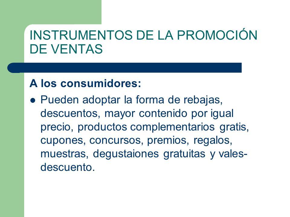 INSTRUMENTOS DE LA PROMOCIÓN DE VENTAS A los consumidores: Pueden adoptar la forma de rebajas, descuentos, mayor contenido por igual precio, productos
