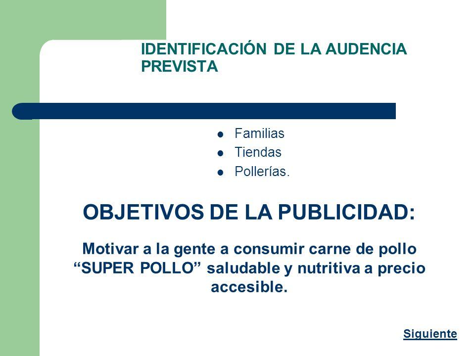 IDENTIFICACIÓN DE LA AUDENCIA PREVISTA Familias Tiendas Pollerías. OBJETIVOS DE LA PUBLICIDAD: Motivar a la gente a consumir carne de pollo SUPER POLL