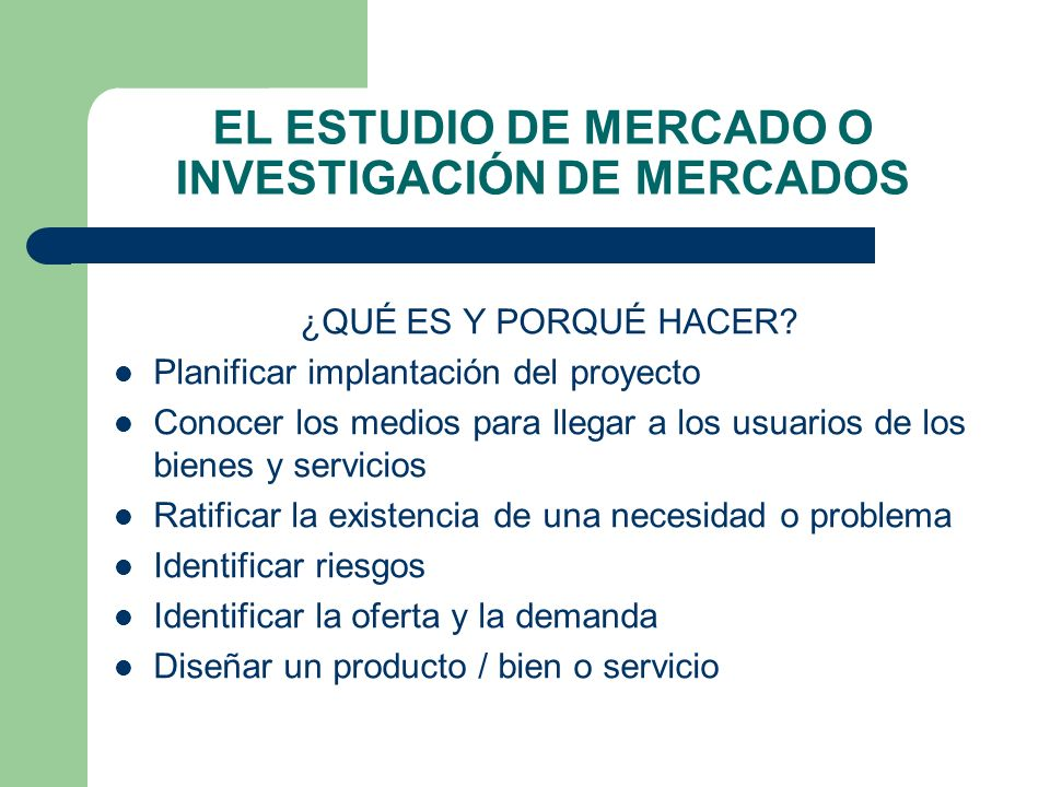 EL ESTUDIO DE MERCADO O INVESTIGACIÓN DE MERCADOS ¿QUÉ ES Y PORQUÉ HACER? Planificar implantación del proyecto Conocer los medios para llegar a los us