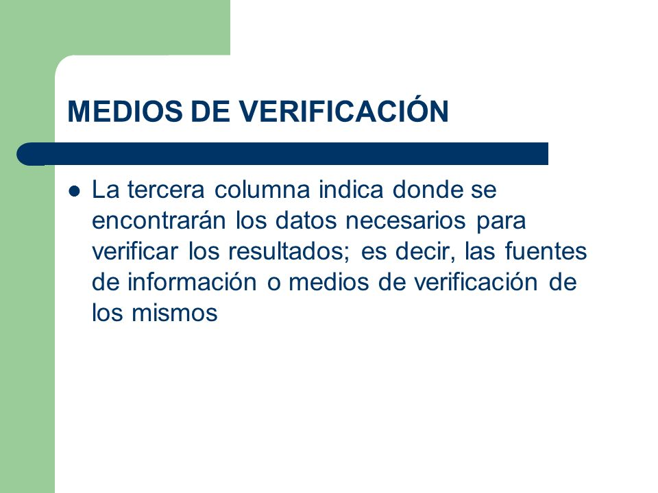 MEDIOS DE VERIFICACIÓN La tercera columna indica donde se encontrarán los datos necesarios para verificar los resultados; es decir, las fuentes de inf