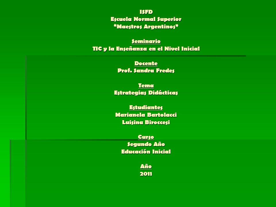 ISFD Escuela Normal Superior Maestros Argentinos Seminario TIC y la Enseñanza en el Nivel Inicial Docente Prof. Sandra Fredes Tema Estrategias Didácti