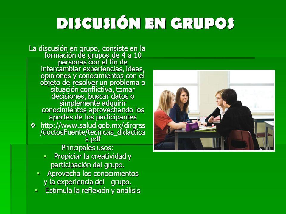 DISCUSIÓN EN GRUPOS La discusión en grupo, consiste en la formación de grupos de 4 a 10 personas con el fin de intercambiar experiencias, ideas, opini