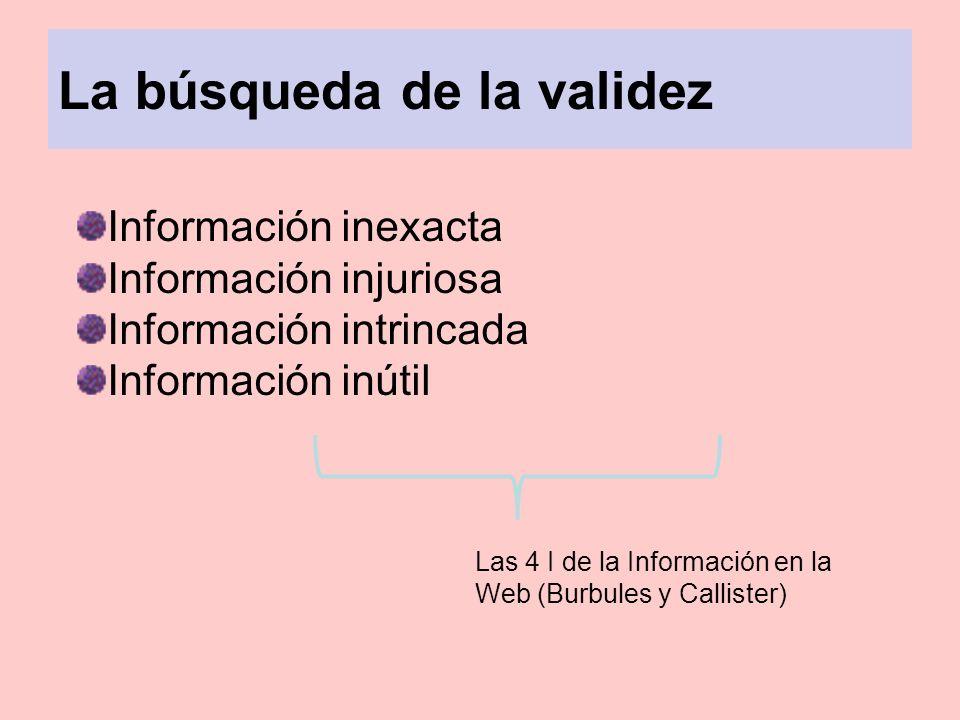 La búsqueda de la validez Información inexacta Información injuriosa Información intrincada Información inútil Las 4 I de la Información en la Web (Bu