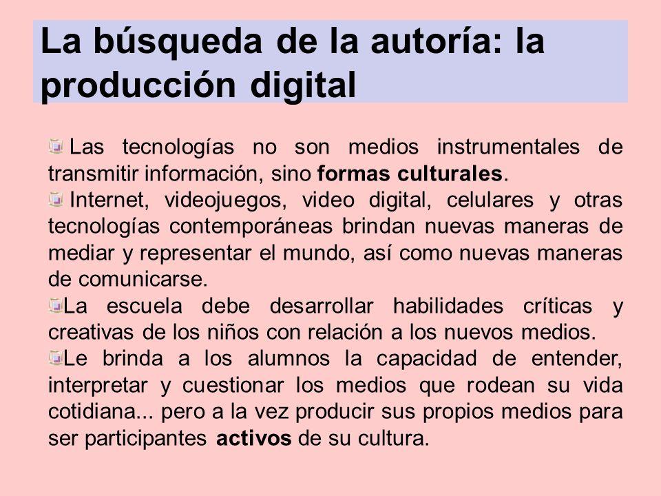 La búsqueda de la autoría: la producción digital Las tecnologías no son medios instrumentales de transmitir información, sino formas culturales. Inter